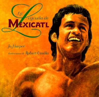 La Leyenda de Mexicatl: The Legend of Mexicatl, Spanish-Language Edition - Harper, Jo, and Casilla, Robert (Illustrator)