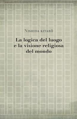 La Logica del Luogo E La Visione Religiosa del Mondo - Nishida, Kitaro