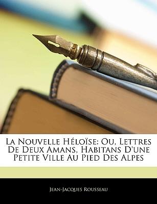 La Nouvelle Hlose, Ou Lettres de Deux Amans, Habitans D'Une Petite Ville Au Pied Des Alpes; Recueillies Et Publies Par J. J. Rousseau. ... Volume 7 of 7 - Rousseau, Jean Jacques