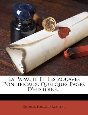 La Papaute Et Les Zouaves Pontificaux: Quelques Pages D'Histoire - Rouleau, Charles Edmond 1841-1926 (Creator)