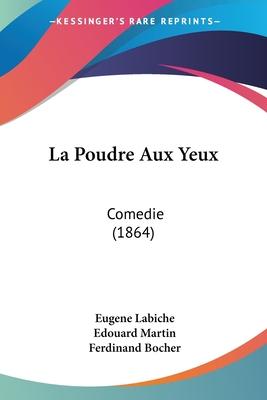 La Poudre Aux Yeux: Comedie (1864) - Labiche, Eugene, and Martin, Edouard