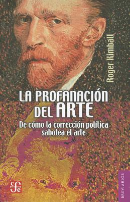 La Profanacion del Arte: De Como la Correccion Politica Sabotea el Arte - Kimball, Roger, and Sanchez Ventura, Mariano (Translated by)