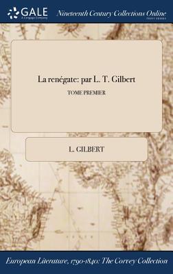 La Renegate: Par L. T. Gilbert; Tome Premier - Gilbert, L