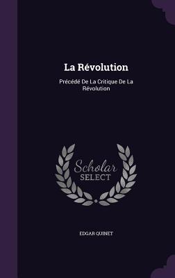 La Revolution: Precede de La Critique de La Revolution - Quinet, Edgar