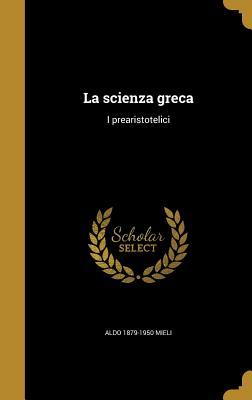 La Scienza Greca: I Prearistotelici - Mieli, Aldo 1879-1950