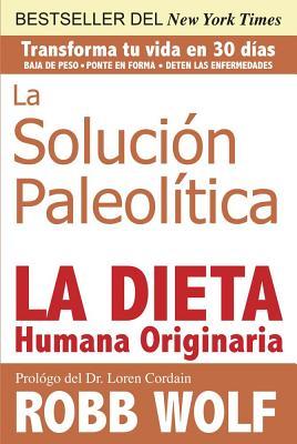 La Solucion Paleolitica: La Dieta Humana Originaria - Wolf, Robb, and Cordain, Loren (Foreword by)