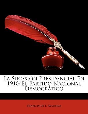 La Sucesion Presidencial En 1910: El Partido Nacional Democratico - Madero, Francisco I