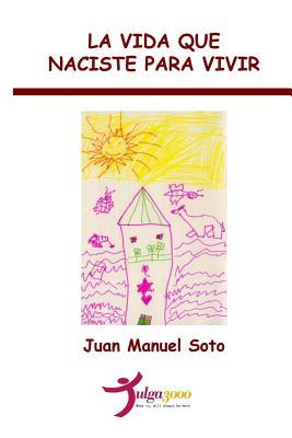 La vida que naciste para vivir - Editores, Tulga3000 (Editor), and Soto, Juan Manuel