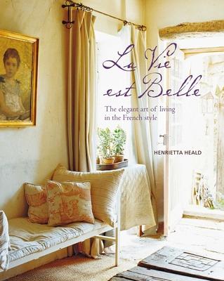 La Vie est Belle: The Elegant Art of Living in the French Style - Heald, Henrietta