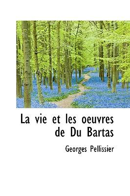 La Vie Et Les Oeuvres de Du Bartas - Pellissier, Georges