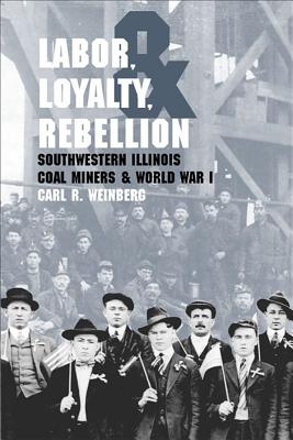 Labor, Loyalty, and Rebellion: Southwestern Illinois Coal Miners and World War I - Weinberg, Carl R