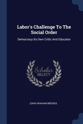 Labor's Challenge to the Social Order: Democracy Its Own Critic and Educator - Brooks, John Graham