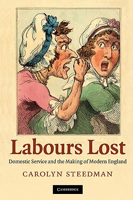 Labours Lost: Domestic Service and the Making of Modern England - Steedman, Carolyn