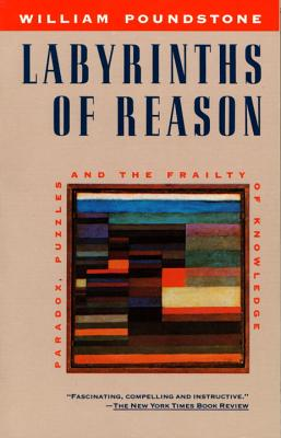 Labyrinths of Reason: Paradox, Puzzles, and the Frailty of Knowledge - Poundstone, William