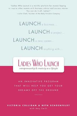 Ladies Who Launch: An Innovative Program That Will Help You Get Your Dreams Off the Ground - Colligan, Victoria