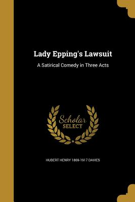 Lady Epping's Lawsuit: A Satirical Comedy in Three Acts - Davies, Hubert Henry 1869-1917