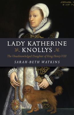 Lady Katherine Knollys: The Unacknowledged Daughter of King Henry VIII - Watkins, Sarah-Beth