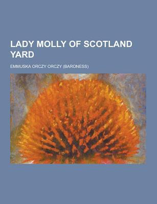 Lady Molly of Scotland Yard - Orczy, Emmuska Orczy