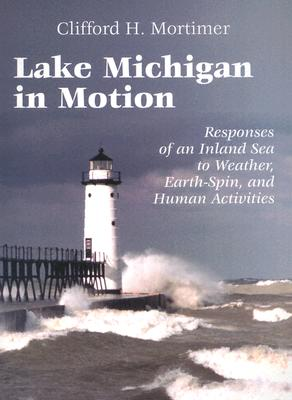 Lake Michigan in Motion: Responses of an Inland Sea to Weather, Earth-Spin, and Human Activities - Mortimer, Clifford H