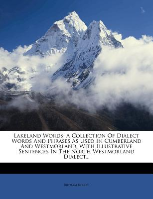 Lakeland Words: A Collection of Dialect Words and Phrases as Used in Cumberland and Westmorland, with Illustrative Sentences in the No - Kirkby, Bryham