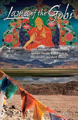 Lama of the Gobi: How Mongolia's Mystic Monk Spread Tibetan Buddhism in the World's Harshest Desert - Kohn, Michael