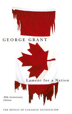 Lament for a Nation: The Defeat of Canadian Nationalism - Grant, George, and Potter, Andrew (Introduction by)