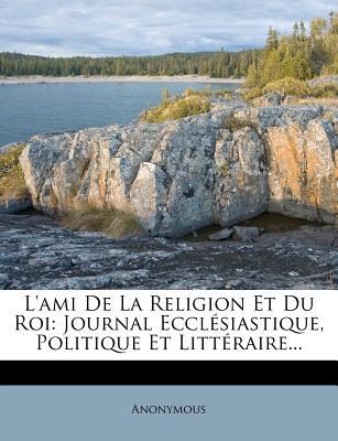 L'Ami de La Religion Et Du Roi: Journal Ecclesiastique, Politique Et Litteraire... - Anonymous