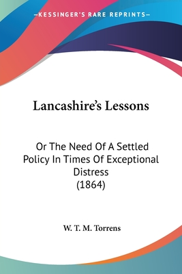 Lancashire's Lessons: Or the Need of a Settled Policy in Times of Exceptional Distress (1864) - Torrens, W T M