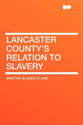 Lancaster County's Relation to Slavery - Clark, Martha Bladen