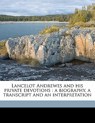 Lancelot Andrewes and His Private Devotions: A Biography, a Transcript and an Interpretation - Andrewes, Lancelot, and Whyte, Alexander