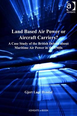 Land Based Air Power or Aircraft Carriers?: A Case Study of the British Debate about Maritime Air Power in the 1960s - Dyndal, Gjert Lage
