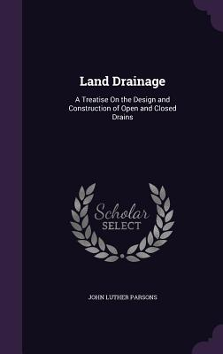 Land Drainage: A Treatise on the Design and Construction of Open and Closed Drains - Parsons, John Luther