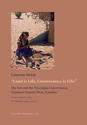 Land is Life, Conservancy is Life: The San and the N+a Jaqna Conservancy, Tsumkwe District West, Namibia - Welch, Cameron, and Galaty, John G (Preface by)