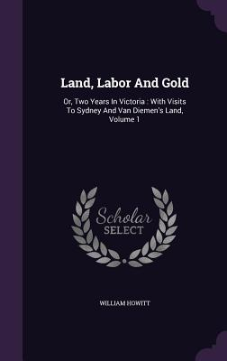 Land, Labor and Gold: Or, Two Years in Victoria: With Visits to Sydney and Van Diemen's Land, Volume 1 - Howitt, William