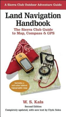 Land Navigation Handbook: The Sierra Club Guide to Map, Compass and GPS - Kals, W S