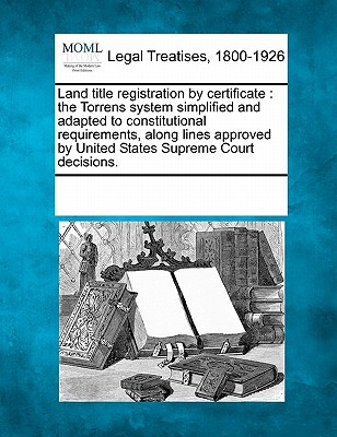 Land Title Registration by Certificate: The Torrens System Simplified and Adapted to Constitutional Requirements, Along Lines Approved by United States Supreme Court Decisions. - Multiple Contributors (Creator)