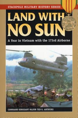 Land with No Sun: A Year in Vietnam with the 173rd Airborne - Arthurs, Ted G