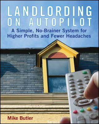 Landlording on Autopilot: A Simple, No-Brainer System for Higher Profits and Fewer Headaches - Butler, Mike