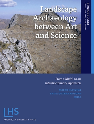 Landscape Archaeology Between Art and Science: From a Multi - to an Interdisciplinary Approach - Kluiving, Sjoerd J., and Guttmann-Bond, Erika