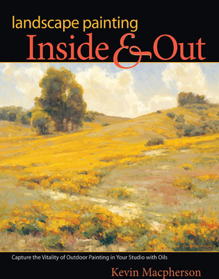 Landscape Painting Inside & Out: Capture the Vitality of Outdoor Painting in Your Studio with Oils - MacPherson, Kevin