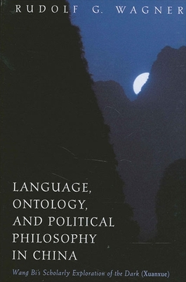 Language, Ontology, and Political Philosophy in China: Wang Bi's Scholarly Exploration of the Dark (Xuanxue) - Wagner, Rudolf G