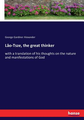 Lao-Tsze, the great thinker: with a translation of his thoughts on the nature and manifestations of God - Alexander, George Gardiner