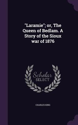Laramie; Or, the Queen of Bedlam. a Story of the Sioux War of 1876 - King, Charles