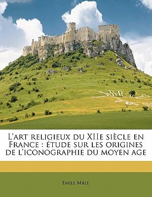 L'Art Religieux Du Xiie Siecle En France: Etude Sur Les Origines de L'Iconographie Du Moyen Age - M Le, Emile, and Male, Emile