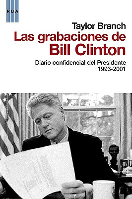 Las Grabaciones de Bill Clinton: Diario Confidencial del Presidente 1993-2001 - Branch, Taylor, and Rodriguez Tapia, Maria Luisa (Translated by)