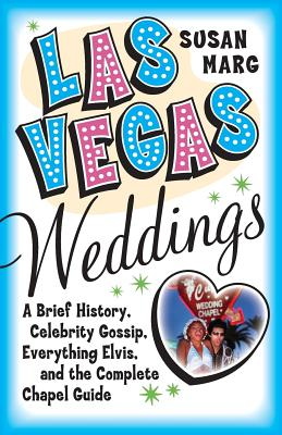 Las Vegas Weddings: A Brief History, Celebrity Gossip, Everything Elvis, and the Complete Chapel Guide - Marg, Susan