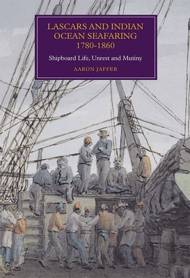 Lascars and Indian Ocean Seafaring, 1780-1860: Shipboard Life, Unrest and Mutiny - Jaffer, Aaron