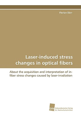 Laser-Induced Stress Changes in Optical Fibers - Drr, Florian, and Durr, Florian