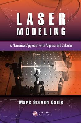 Laser Modeling: A Numerical Approach with Algebra and Calculus - Csele, Mark Steven