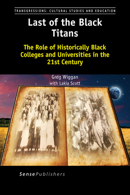 Last of the Black Titans: The Role of Historically Black Colleges and Universities in the 21st Century - Wiggan, Greg, and Scott, Lakia